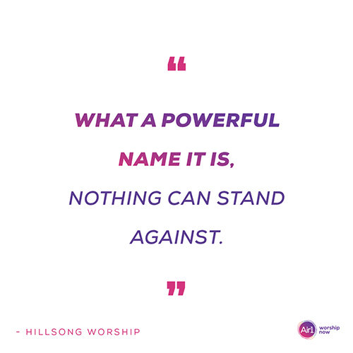 """""""What a powerful Name it is Nothing can stand against"""" - Hillsong Worship"""