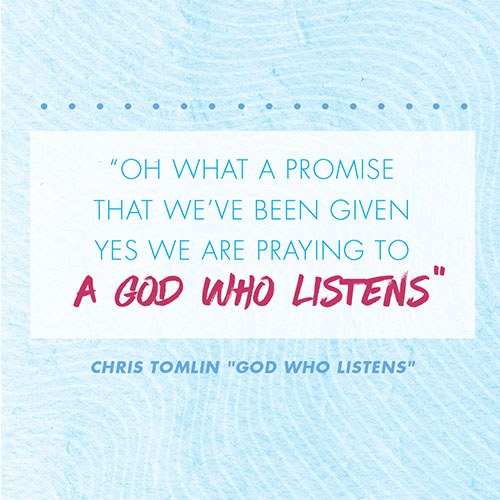 """Oh what a promise that we've been given Yes we are praying to a God who listens -Chris Tomlin """"God Who Listens"""""""
