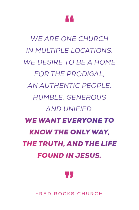 """""""We are ONE church in multiple locations. We desire to be a home for the prodigal, an authentic people, humble, generous, and unified. We want everyone to know the only way, the truth, and the life found in Jesus."""" - Red Rocks Church"""
