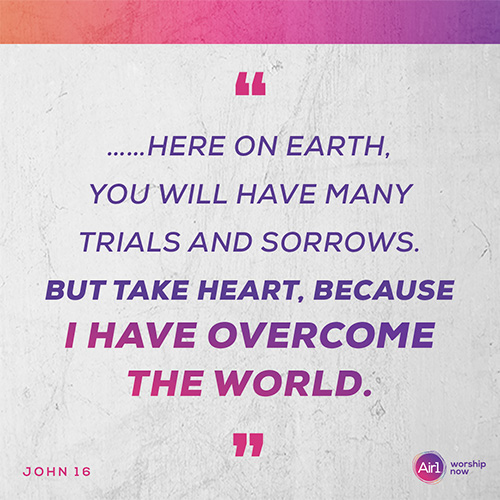 """""""…Here on earth, you will have many trials and sorrows. But take heart, because I have overcome the world."""" -John 16"""