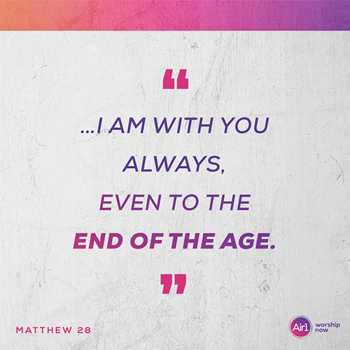"""""""…I am with you always, even to the end of the age."""" - Matthew 28"""