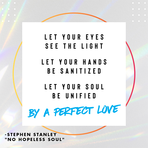 """Let your eyes see the light Let your hands be sanitized Let your soul be unified By a perfect love -Stephen Stanley """"No Hopeless Soul"""""""