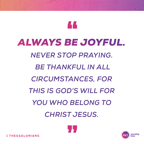 """Always be joyful. Never stop praying. Be thankful in all circumstances, for this is God's will for you who belong to Christ Jesus."""