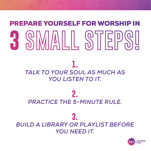 Prepare Yourself for Worship in 3 Small Steps! 1. Talk to your soul as much as you listen to it. 2. Practice the 5-minute rule. 3. Build a library or playlist BEFORE you need it.