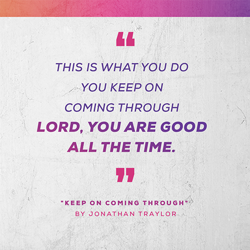 "this is what you do   You keep on coming through  Lord, you are good all the time. - ""Keep on Coming Through"" by Jonathan Traylor"