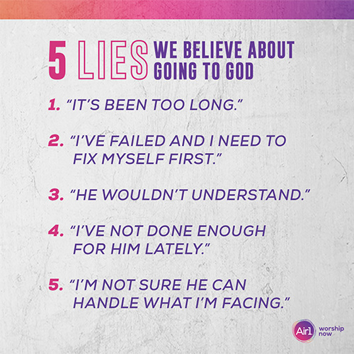 "5 Lies We Believe About Going to God 1.        ""It's been too long.""  2.        ""I've failed and I need to fix myself first."" 3.        ""He wouldn't understand."" 4.        ""I've not done enough for Him lately."" 5.        ""I'm not sure He can handle what I'm facing."""
