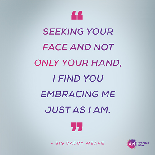 """""""Seeking Your face and not only Your hand, I find You embracing me just as I am."""" - Big Daddy Weave"""