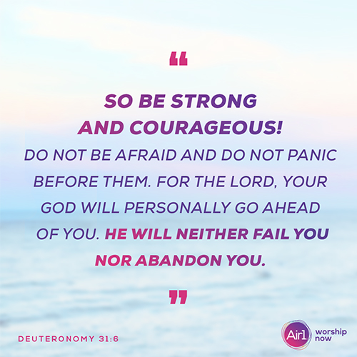 """So be strong and courageous! Do not be afraid and do not panic before them. For the Lord your God will personally go ahead of you. He will neither fail you nor abandon you."" - Deuteronomy 31:6"