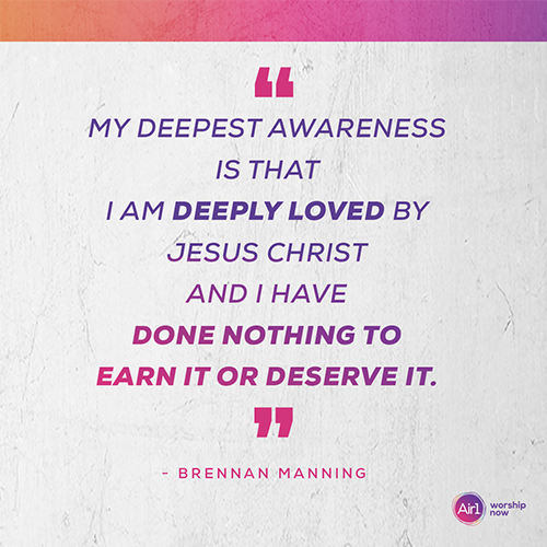 """My deepest awareness is that I am deeply loved by Jesus Christ and I have done nothing to earn it or deserve it."" - Brennan Manning"