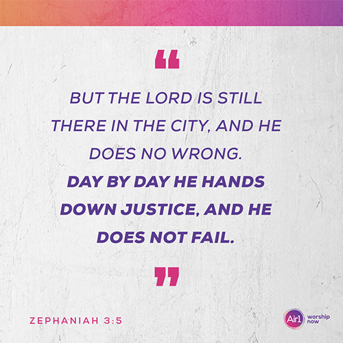 """But the Lord is still there in the city, and he does no wrong. Day by day he hands down justice, and he does not fail."" - Zephaniah 3:5"