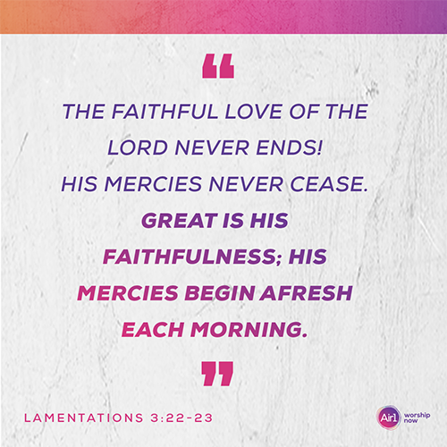 """The faithful love of the Lord never ends! His mercies never cease. Great is his faithfulness; his mercies begin afresh each morning."" - Lamentations 3:22-23"