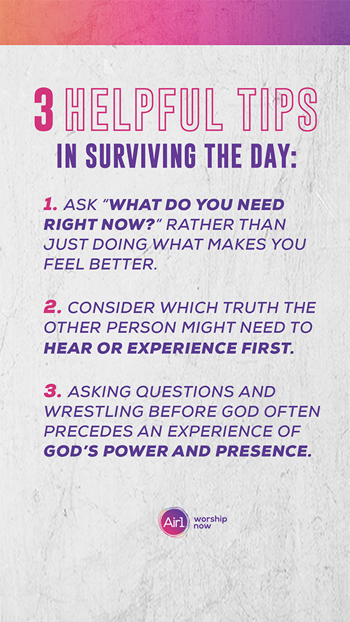 "3 Helpful Tips In Surviving The Day: 1. Ask ""What do you need right now?"" rather than just doing what makes you feel better. 2. Consider which truth the other person might need to hear or experience first.  3. Asking questions and wrestling before God often precedes an experience of God's power and presence."