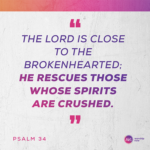 """The Lord is close to the brokenhearted; he rescues those whose spirits are crushed."" – Psalm 34"