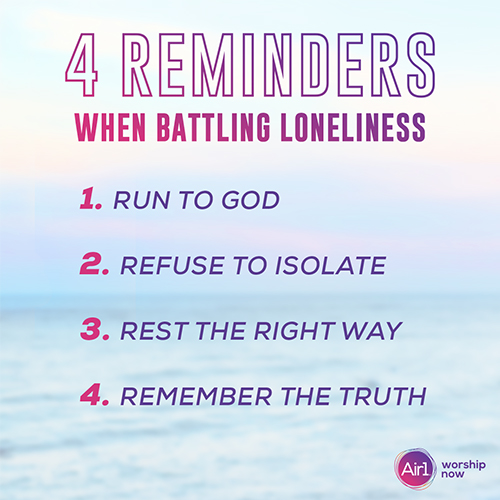 4 Reminders When Battling Loneliness:  Run to God  Refuse to Isolate Rest the Right Way Remember the Truth
