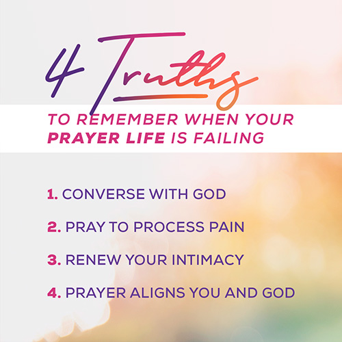 4 Truths to Remember When Your Prayer Life is Failing  1. Converse with God         2. Pray to Process Pain         3. Renew Your Intimacy with God         4. Prayer Aligns You and God