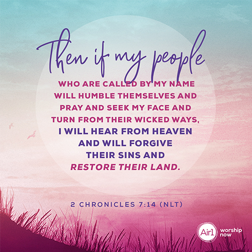 •	2 Chronicles 7:14 (NLT) – Then if my people who are called by my name will humble themselves and pray and seek my face and turn from their wicked ways, I will hear from heaven and will forgive their sins and restore their land.