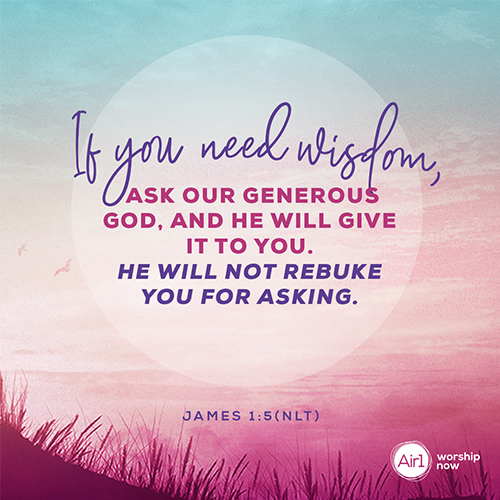 James 1:5 (NLT) – If you need wisdom, ask our generous God, and he will give it to you. He will not rebuke you for asking.