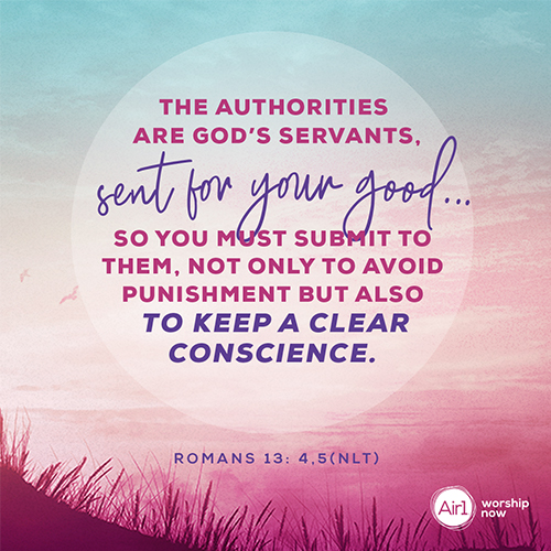 Romans 13: 4,5 (NLT) – The authorities are God's servants, sent for your good. . .So you must submit to them, not only to avoid punishment, but also to keep a clear conscience.