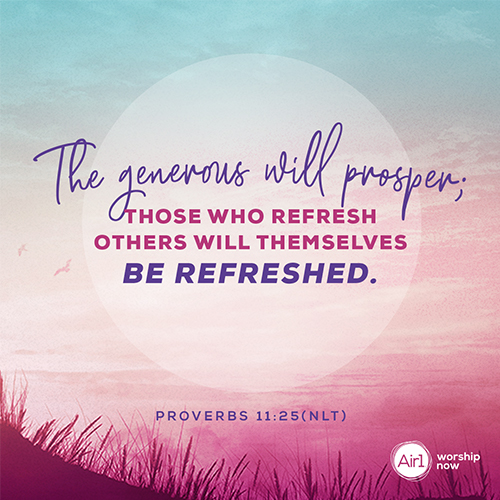 Proverbs 11:25 (NLT) – The generous will prosper; those who refresh others will themselves be refreshed.