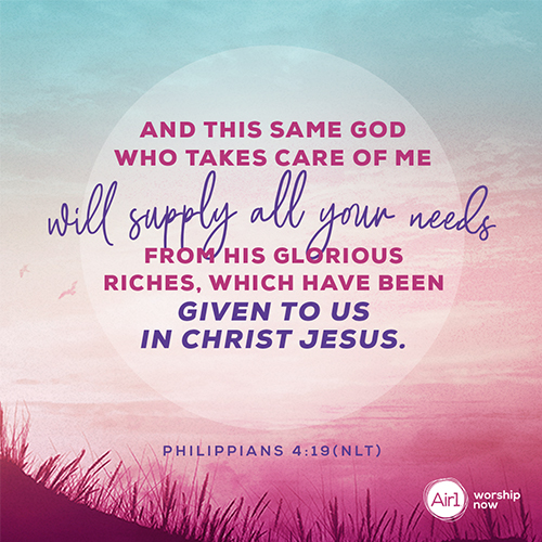 Philippians 4:19 (NLT) – And this same God who takes care of me will supply all your needs from his glorious riches, which have been given to us in Christ Jesus.