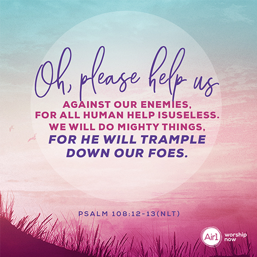 Psalm 108:12-13 (NLT) – Oh, please help us against our enemies, for all human help is useless. With God's help we will do mighty things, for he will trample down our foes.