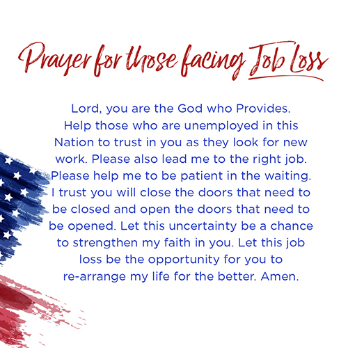 Prayer for those facing Job loss   Lord, you are the God who Provides. Help those who are unemployed in this Nation to trust in you as they look for new work. Please also lead me to the right job. Please help me to be patient in the waiting. I trust you will close the doors that need to be closed and open the doors that need to be opened. Let this uncertainty be a chance to strengthenmyfaithin you. Let this job loss be the opportunity for you to rearrange my life for the better. Amen.