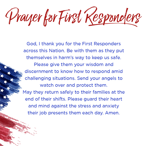 Prayer for First Responders    God, I thank you for the First Responders across this Nation. Be with them as they put themselves in harm's way to keep us safe. Please give them your wisdom and discernment to know how to respond amid challenging situations. Send your angels to watch over and protect them. May they return safely to their families at the end of their shifts. Please guard their heart and mind against the stress and anxiety their job presents them each day. Amen.