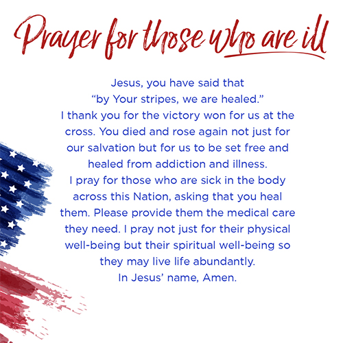 """Prayer for those who are Ill   Jesus, you have said that """"by Your stripes, we are healed."""" I thank you for the victory won for us at the cross. You died and rose again not just for our salvation but for us to be set free and healed from addiction and illness. I pray for those who are sick in the body across this Nation, asking that you heal them. Please provide them the medical care they need. I pray not just for their physical well-being but their spiritual well-being so they may live life abundantly. In Jesus' name, Amen."""