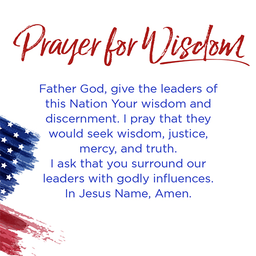 Prayer for Wisdom   Father God, give the leaders of this Nation Your wisdom and discernment. I pray that they would seek wisdom, justice, mercy, and truth. I ask that you surround our leaders with godly influences. In Jesus Name, Amen.