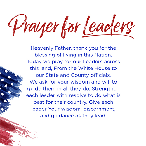Prayer for Leaders   Heavenly Father, thank you for the blessing of living in this Nation. Today we pray for our Leaders across thisland,From the White House to our State and County officials. We ask for your wisdom and will to guide them in all they do. Strengthen each leader with resolve to do what is best for their country. Give each leader Your wisdom, discernment, and guidance as they lead.