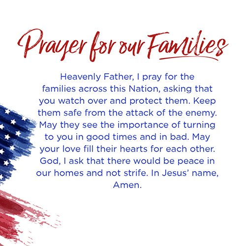 Prayer for our families   Heavenly Father, I pray for the families across this Nation, asking that you watch over and protect them. Keep them safe from the attack of the enemy. May they see the importance of turning to you in good times and in bad. May your love fill their hearts foreach other.God, I ask that there would be peace in our homes and not strife. In Jesus' name, Amen.