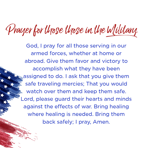 Prayer for those in the Military  God, I pray for all those serving in our armed forces, whether at home or abroad. Give them favor and victory to accomplish what they have been assigned to do. I ask that you give them safe traveling mercies; That you would watch over them and keep them safe. Lord, please guard their hearts and minds against the effects of war. Bring healing where healing is needed. Bring them back safely; I pray, Amen.