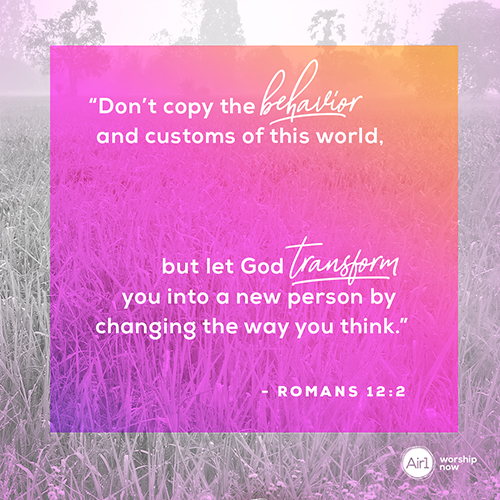"""""""Don't copy the behavior and customs of this world, but let God transform you into a new person by changing the way you think."""" - Romans 12:2"""