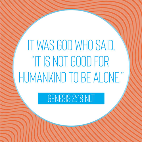 """It was God who said, """"it is not good for humankind to be alone.""""- Genesis 2:18"""