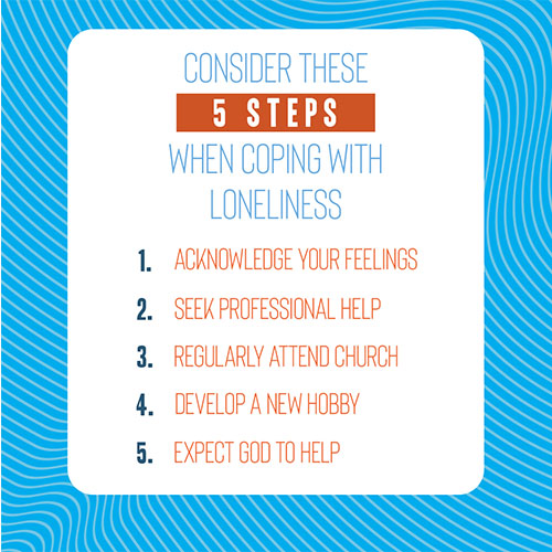 Consider these 5 steps when coping with loneliness:   Acknowledge your feelings. Seek Professional Help. Regularly attend church. Develop a new hobby. Expect God to help.