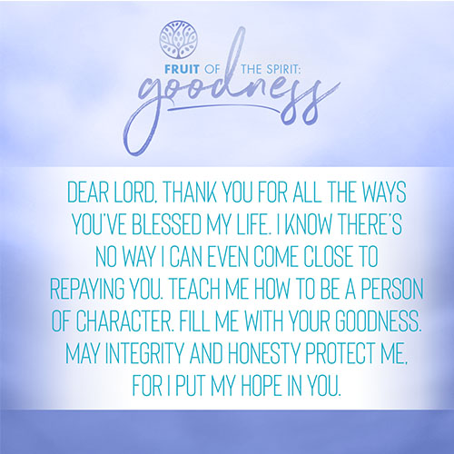 Dear Lord, thank you for all the ways you've blessed my life. I know there's no way I can even come close to repaying you. Teach me how to be a person of character. Fill me with your goodness. May integrity and honesty protect me, for I put my hope in you.