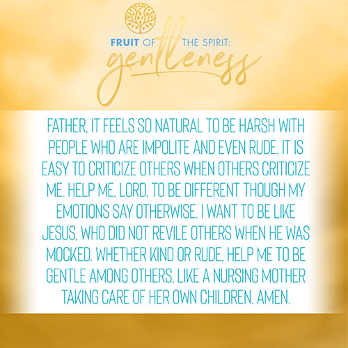 Father, it feels so natural to be harsh with people who are impolite and even rude. It is easy to criticize others when others criticize me. Help me, Lord, to be different though my emotions say otherwise. I want to be like Jesus, who did not revile others when He was mocked. Whether kind or rude, help me to be gentle among others, like a nursing mother taking care of her own children. Amen.