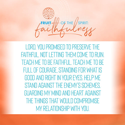 Lord, you promised to preserve the faithful, not letting them come to ruin. Teach me to be faithful. Teach me to be full of courage, standing for what is good and right in your eyes. Help me stand against the enemy's schemes, guarding my mind and heart against the things that would compromise my relationship with you.