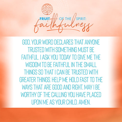 God, your word declares that anyone trusted with something must be faithful. I ask you today to give me the wisdom to be faithful in the small things so that I can be trusted with greater things. Help me hold fast to the ways that are good and right. May I be worthy of the calling you have placed upon me as your child. Amen.