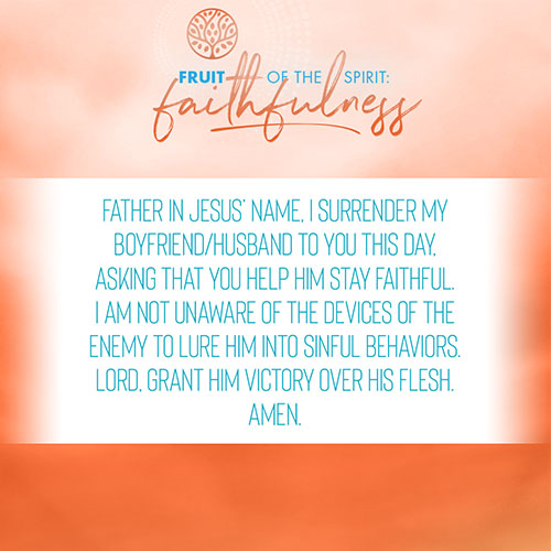 Father in Jesus' name, I surrender my boyfriend/husband to you this day, asking that you help him stay faithful. I am not unaware of the devices of the enemy to lure him into sinful behaviors. Lord, grant him victory over his flesh. Amen.
