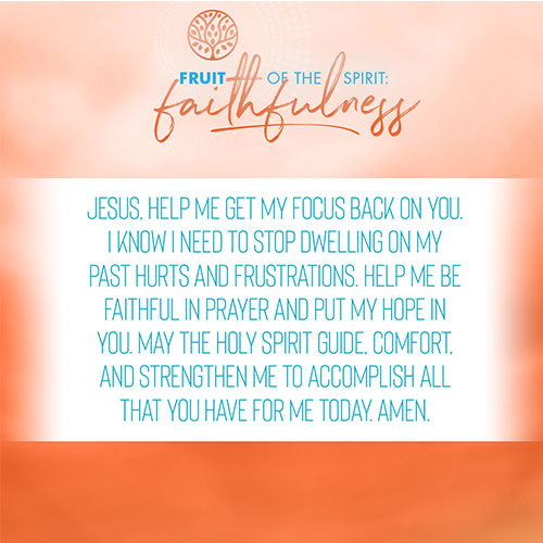 Jesus, help me get my focus back on you. I know I need to stop dwelling on my past hurts and frustrations. Help me be faithful in prayer and put my hope in you. May the Holy Spirit guide, comfort, and strengthen me to accomplish all that you have for me today. Amen.