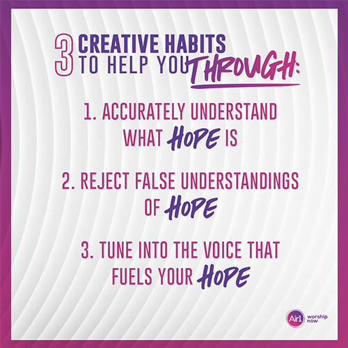 LISTICLE: 3 Creative Habits to Help You Through: 1. Accurately understand what HOPE is 2. Reject false understandings of HOPE 3. Tune into voice that fuel your HOPE