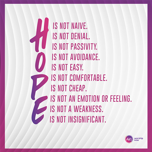Hope is not naive. Hope is not denial. Hope is not passivity. Hope is not avoidance. Hope is not easy. Hope is not comfortable. Hope is not cheap. Hope is not an emotion or feeling. Hope is not a weakness. Hope is not insignificant.