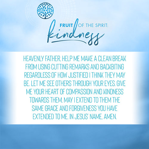 Heavenly Father, help me make a clean break from using cutting remarks and backbiting regardless of how justified I think they may be. Let me see others through your eyes. Give me your heart of compassion and kindness towards them. May I extend to them the same grace and forgiveness you have extended to me. In Jesus' name, Amen.