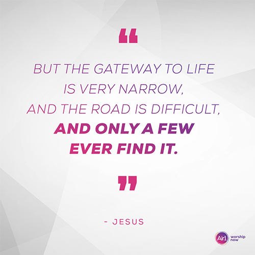 """""""But the gateway to life is very narrow, and the road is difficult, and only a few ever find it."""" - Jesus"""
