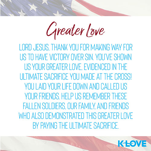 Greater Love   Lord Jesus, thank you for making way for us to have victory over sin. You've shown us your greater love, evidenced in the ultimate sacrifice you made at the cross! You laid your life down and called us your friends. Help us remember these fallen soldiers, our family, and friends who also demonstrated this greater love by paying the ultimate sacrifice.