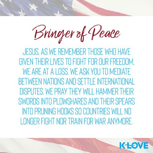 Bringer of Peace        Jesus, as we remember those who have given their lives to fight for our freedom, we are at a loss. We ask you to mediate between nations and settle international disputes. We pray they will hammer their swords into plowshares and their spears into pruning hooks so countries will no longer fight nor train for war anymore.