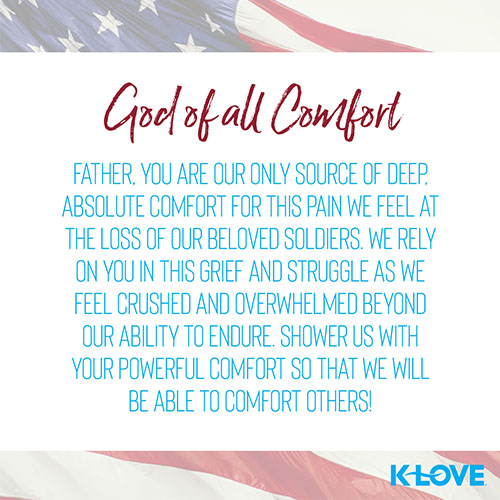 God of all Comfort    Father, you are our only source of deep, absolute comfort for this pain we feel at the loss of our beloved soldiers. We rely on you in this grief and struggle as we feel crushed and overwhelmed beyond our ability to endure. Shower us with your powerful comfort so that we will be able to comfort others!