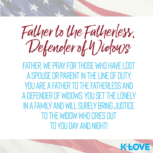 Father to the Fatherless, Defender of Widows     Father, we pray for those who have lost a spouse or parent in the line of duty. You are a father to the fatherless and a defender of widows. You set the lonely in a family and will surely bring justice to the widow who cries out to you day and night!