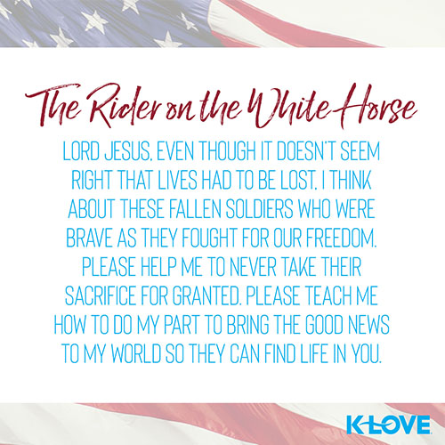 The Rider on the White Horse     Lord Jesus, even though it doesn't seem right that lives had to be lost, I think about these fallen soldiers who were brave as they fought for our freedom. Please help me to never take their sacrifice for granted. Please teach me how to do my part to bring the Good News to my world so they can find life in you.